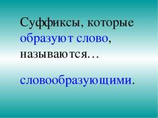 Суффиксы, которые образуют слово, называются… словообразующими.