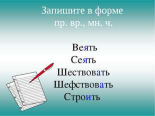 Запишите в форме пр. вр., мн. ч. Веять Сеять Шествовать Шефствовать Строить