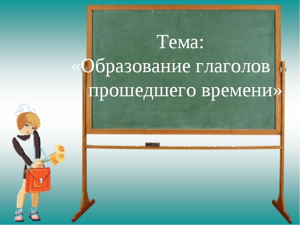 Тема: «Образование глаголов прошедшего времени»