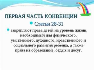 ПЕРВАЯ ЧАСТЬ КОНВЕНЦИИ Статьи 28-31 закрепляют права детей на уровень жизни,