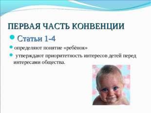 ПЕРВАЯ ЧАСТЬ КОНВЕНЦИИ Статьи 1-4 определяют понятие «ребёнок» утверждают при