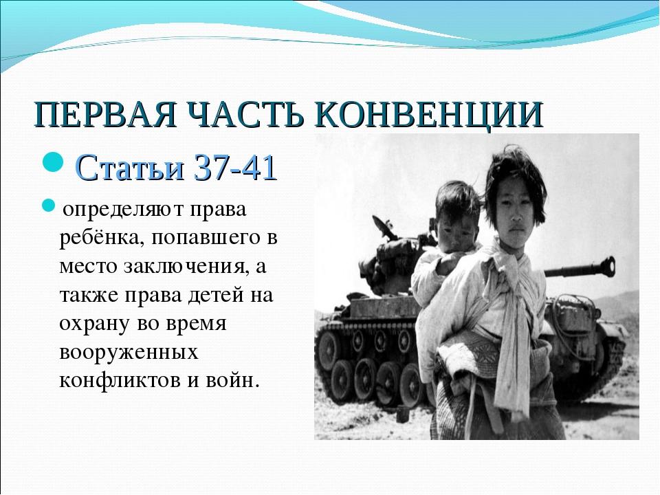 ПЕРВАЯ ЧАСТЬ КОНВЕНЦИИ Статьи 37-41 определяют права ребёнка, попавшего в мес...