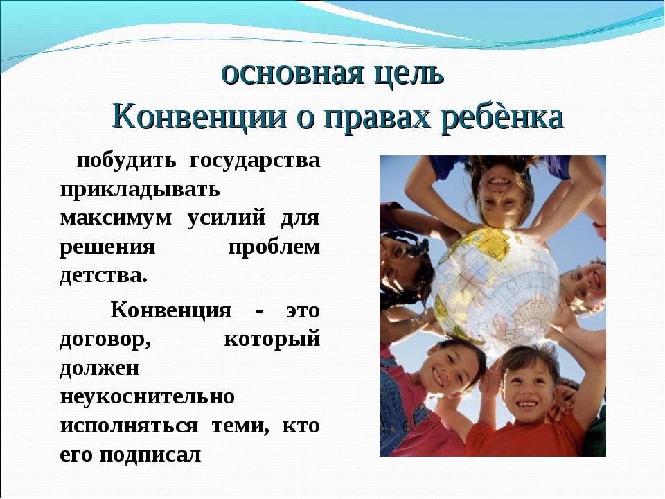 основная цель Конвенции о правах ребѐнка побудить государства прикладывать ма...