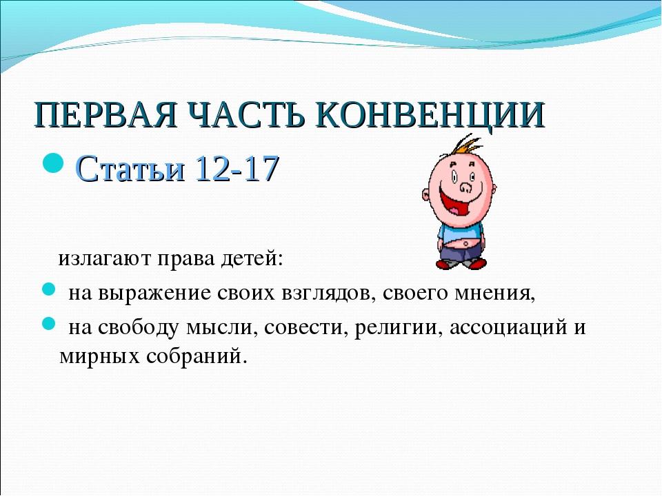 ПЕРВАЯ ЧАСТЬ КОНВЕНЦИИ Статьи 12-17 излагают права детей: на выражение своих...