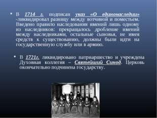 В 1714 г. подписан указ «О единонаследии» -ликвидировал разницу между вотчино