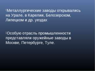 Металлургические заводы открывались на Урале, в Карелии, Белозерском, Липецко