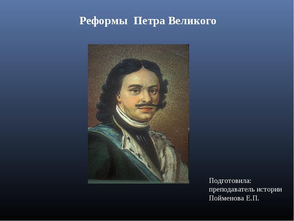 Реформы Петра Великого Подготовила: преподаватель истории Пойменова Е.П.