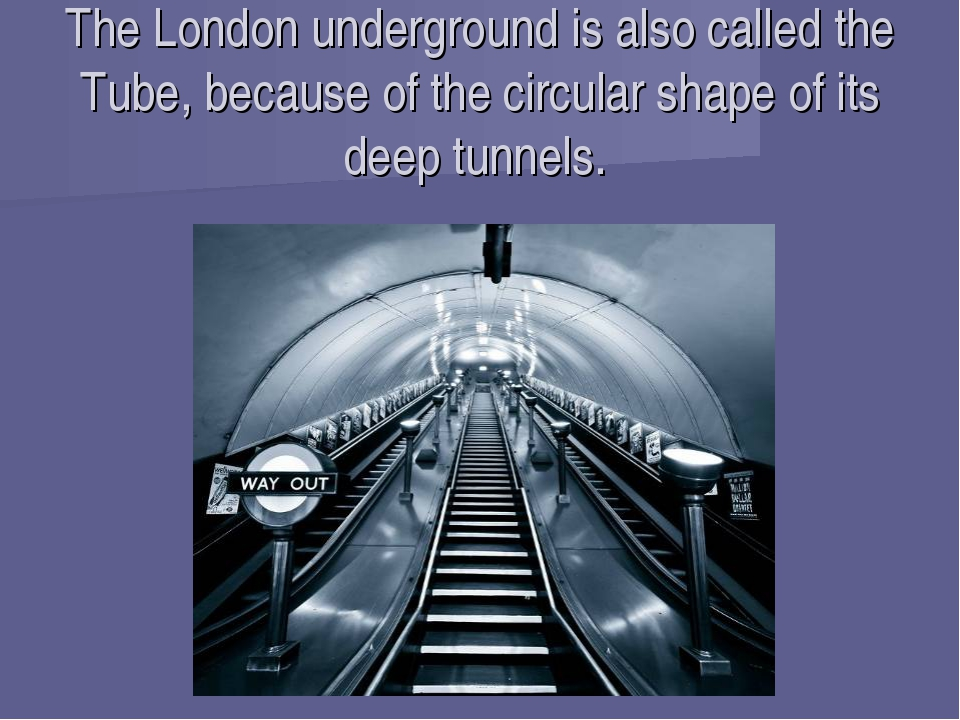 The London underground is also called the Tube, because of the circular shape...