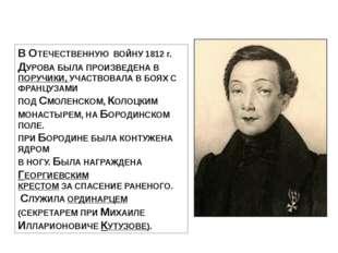 В ОТЕЧЕСТВЕННУЮ ВОЙНУ 1812 г. ДУРОВА БЫЛА ПРОИЗВЕДЕНА В ПОРУЧИКИ, УЧАСТВОВАЛА
