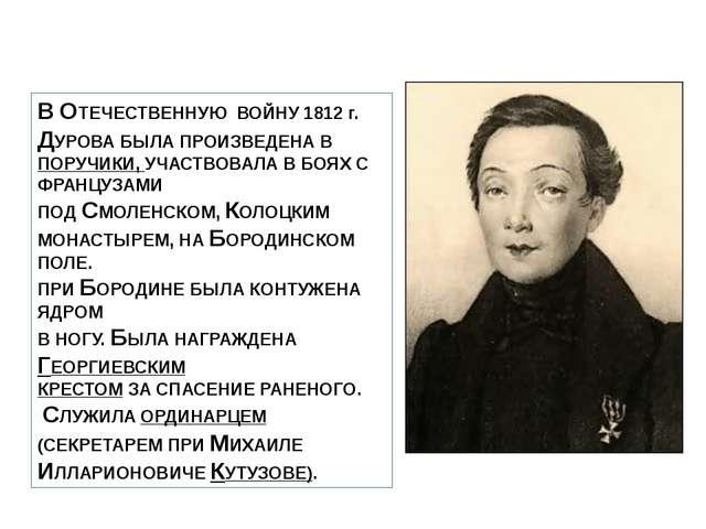 В ОТЕЧЕСТВЕННУЮ ВОЙНУ 1812 г. ДУРОВА БЫЛА ПРОИЗВЕДЕНА В ПОРУЧИКИ, УЧАСТВОВАЛА...