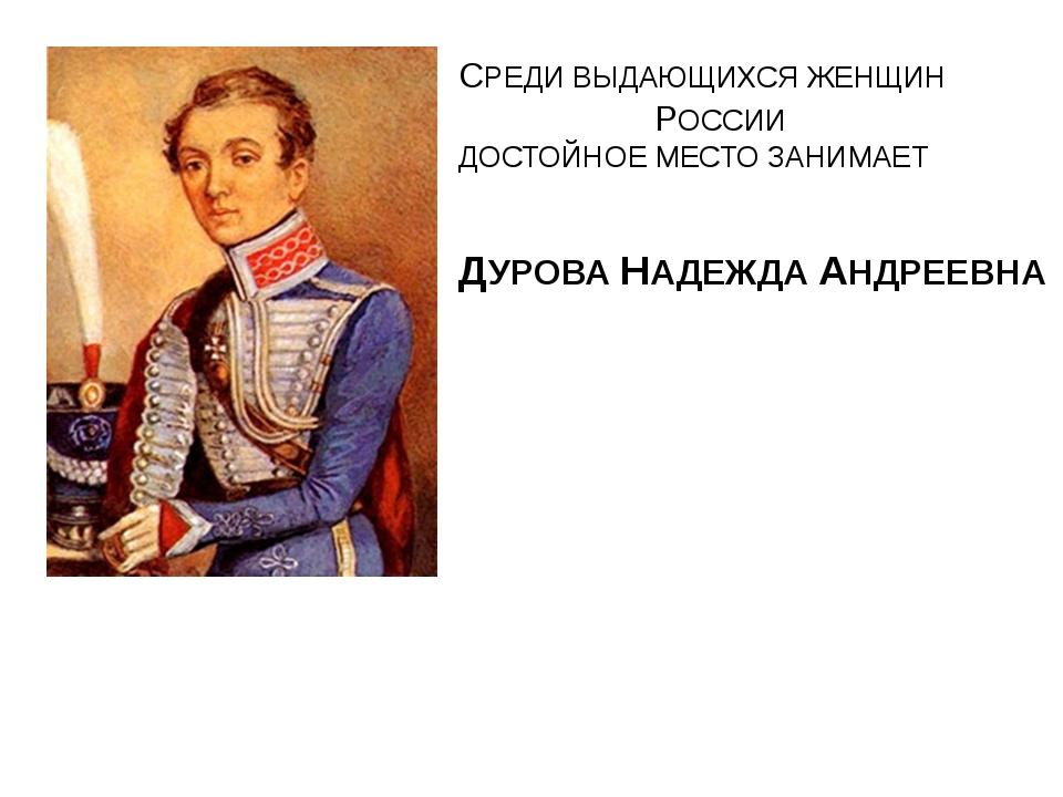 СРЕДИ ВЫДАЮЩИХСЯ ЖЕНЩИН РОССИИ ДОСТОЙНОЕ МЕСТО ЗАНИМАЕТ ДУРОВА НАДЕЖДА АНДРЕЕ...