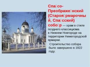 Спа́со-Преображе́нский (Староя́рмарочный, Спа́сский) собо́р— храм в стиле по