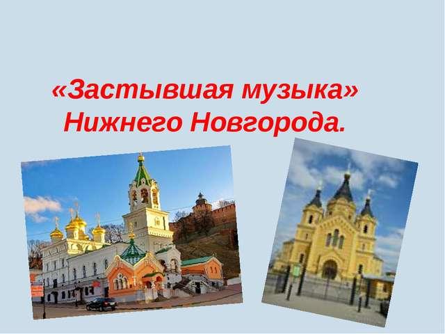 «Застывшая музыка» Нижнего Новгорода.