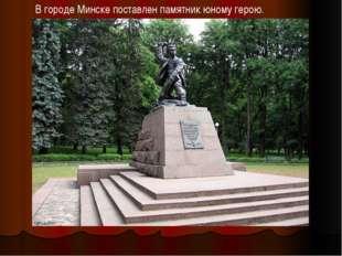 В городе Минске поставлен памятник юному герою.