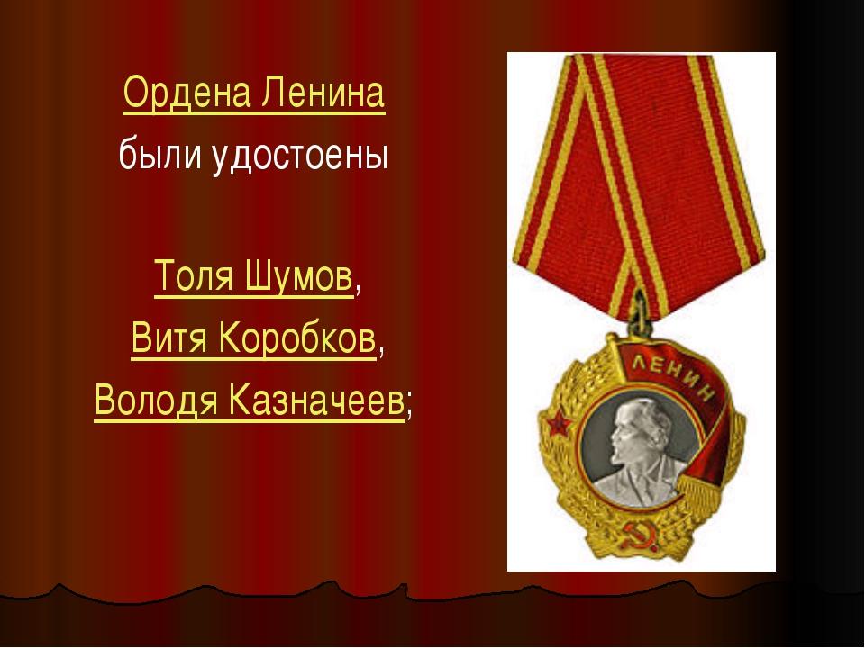 Ордена Ленина были удостоены Толя Шумов, Витя Коробков, Володя Казначеев;