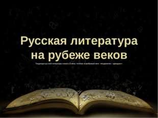 Русская литература на рубеже веков Тенденции русской литературы начала 20 век