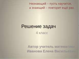 Решение задач 4 класс Автор учитель математики Иванова Елена Васильевна Незна