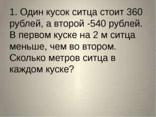 1. Один кусок ситца стоит 360 рублей, а второй -540 рублей. В первом куске на