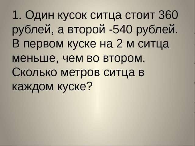 1. Один кусок ситца стоит 360 рублей, а второй -540 рублей. В первом куске на...