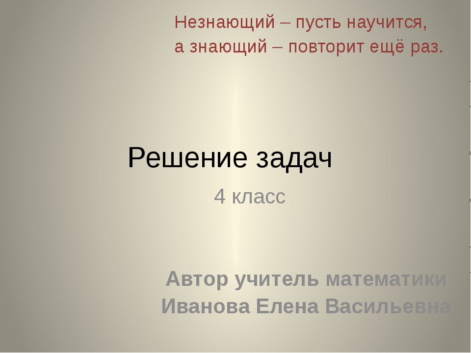 Решение задач 4 класс Автор учитель математики Иванова Елена Васильевна Незна...
