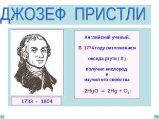 Английский ученый. В 1774 году разложением oксида ртути ( II ) получил кислор