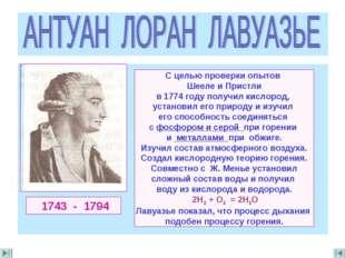 1743 - 1794 С целью проверки опытов Шееле и Пристли в 1774 году получил кисл