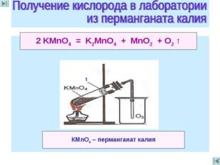 2 KMnO4 = K2MnO4 + MnO2 + O2 ↑ КМnO4 – перманганат калия