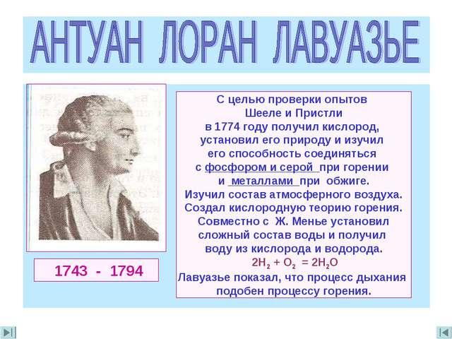1743 - 1794 С целью проверки опытов Шееле и Пристли в 1774 году получил кисл...