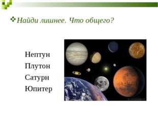 Найди лишнее. Что общего? Нептун Плутон Сатурн Юпитер