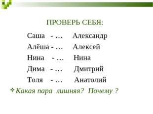 ПРОВЕРЬ СЕБЯ: Саша - … Александр Алёша - … Алексей Нина - … Нина Дима - … Дми