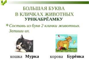 БОЛЬШАЯ БУКВА В КЛИЧКАХ ЖИВОТНЫХ УРНКАБРЁАМКУ Составь из букв 2 клички животн