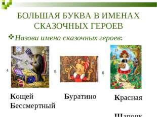 БОЛЬШАЯ БУКВА В ИМЕНАХ СКАЗОЧНЫХ ГЕРОЕВ 4 5 6 Назови имена сказочных героев: