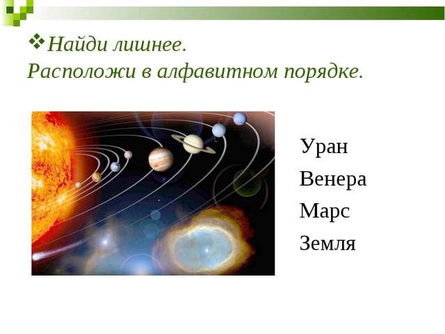 Найди лишнее. Расположи в алфавитном порядке. Уран Венера Марс Земля