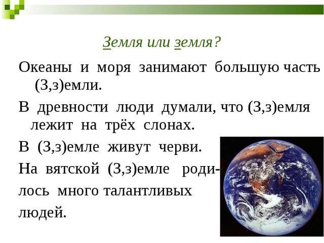 Земля или земля? Океаны и моря занимают большую часть (З,з)емли. В древности...