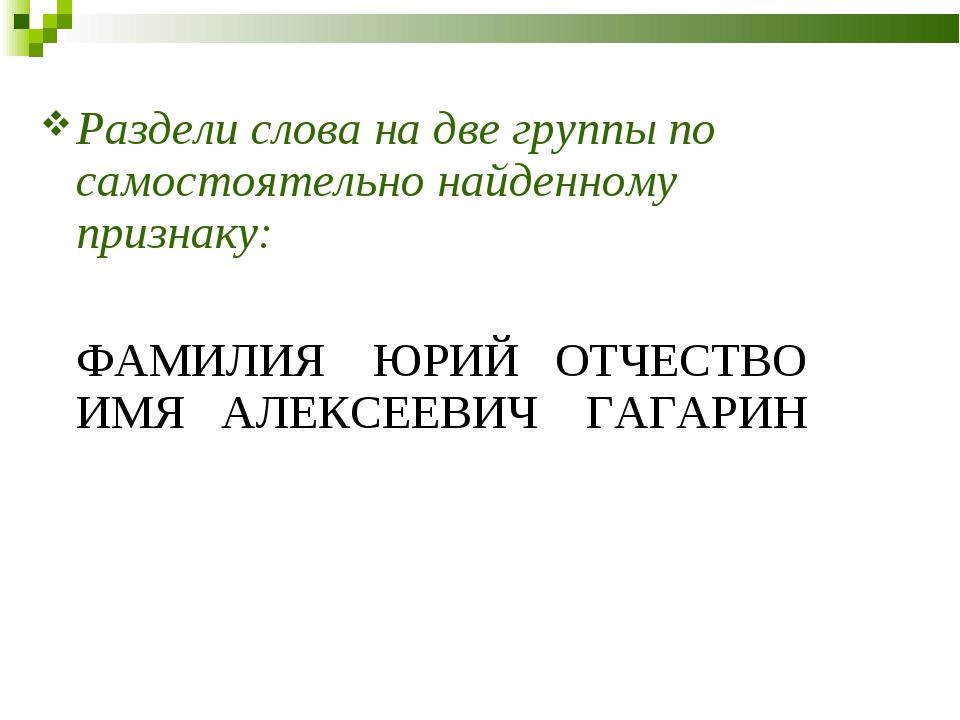 Раздели слова на две группы по самостоятельно найденному признаку: ФАМИЛИЯ Ю...