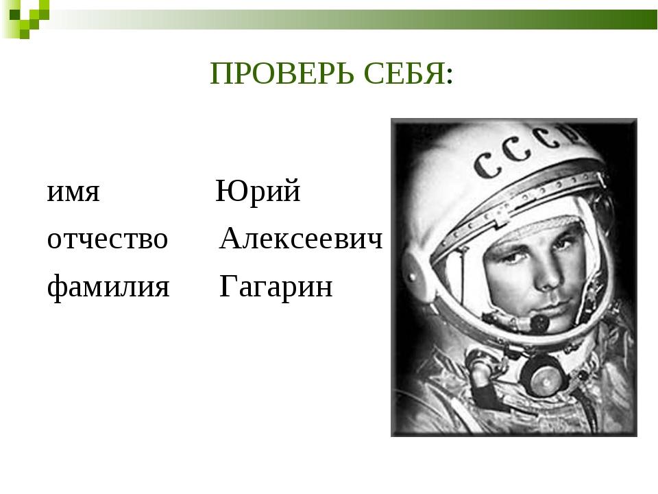ПРОВЕРЬ СЕБЯ: имя Юрий отчество Алексеевич фамилия Гагарин