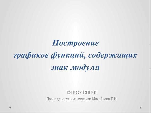 Построение графиков функций, содержащих знак модуля ФГКОУ СПбКК Преподаватель...