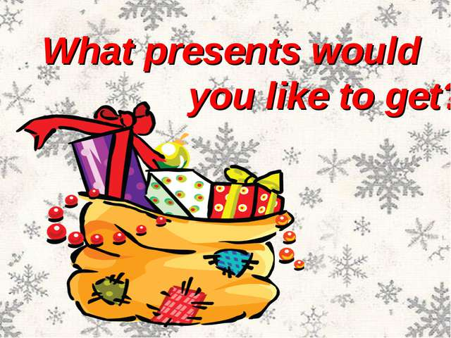 What presents would you like to get?