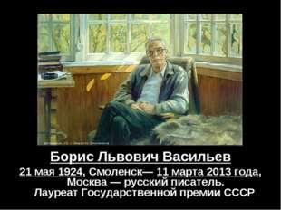 Борис Львович Васильев 21 мая 1924,Смоленск—11 марта 2013 года, Москва —ру