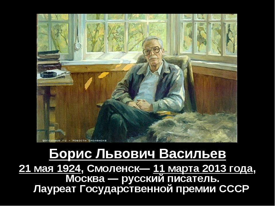 Борис Львович Васильев 21 мая 1924,Смоленск—11 марта 2013 года, Москва —ру...