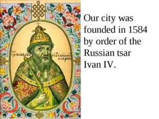 Our city was founded in 1584 by order of the Russian tsar Ivan IV.