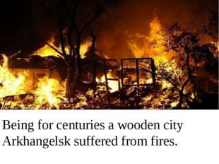Being for centuries a wooden city Arkhangelsk suffered from fires.