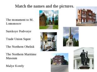 Match the names and the pictures. The monument to M. Lomonosov Surskoye Podvo