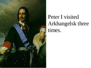 Peter I visited Arkhangelsk three times.