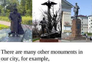 There are many other monuments in our city, for example,