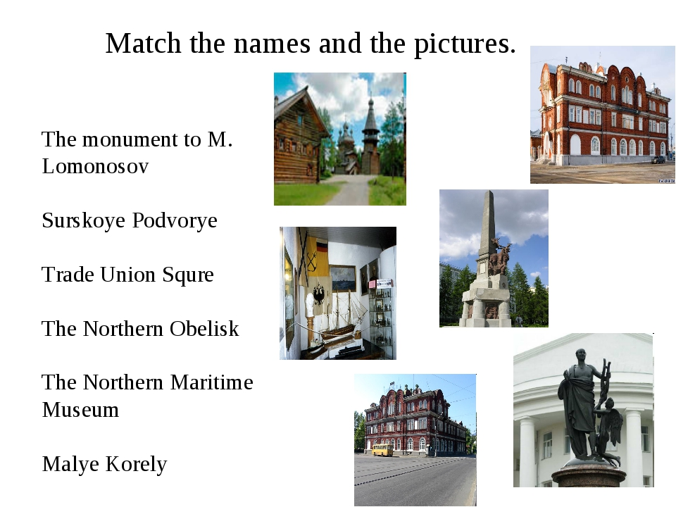 Match the names and the pictures. The monument to M. Lomonosov Surskoye Podvo...