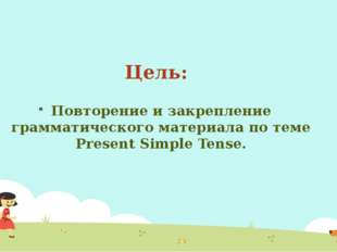 Цель: Повторение и закрепление грамматического материала по теме Present Simp