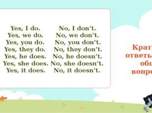 Краткие ответы на общие вопросы Yes, I do. No, I don't. Yes, we do. No, we do