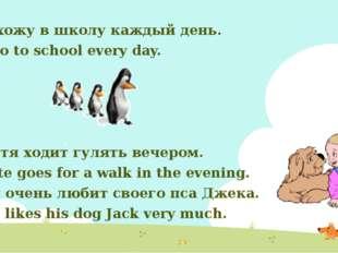 Я хожу в школу каждый день. I go to school every day. Петя ходит гулять вечер