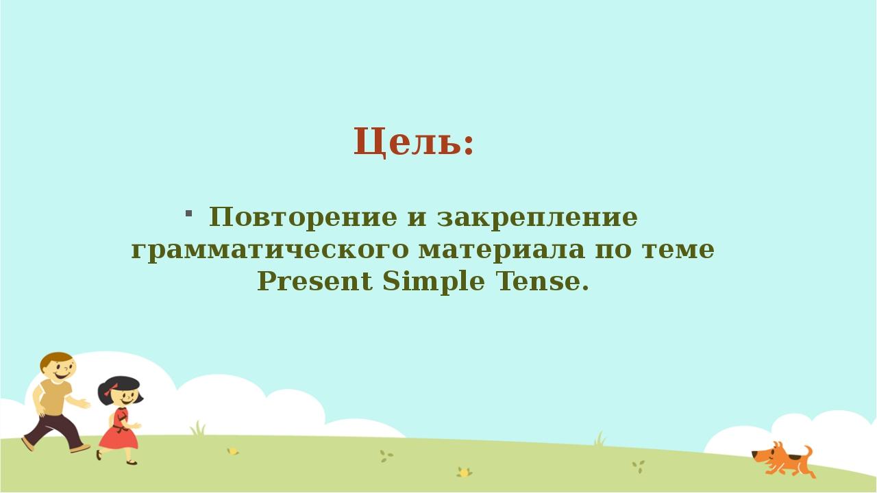 Цель: Повторение и закрепление грамматического материала по теме Present Simp...